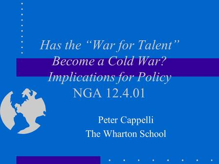 "Has the ""War for Talent"" Become a Cold War? Implications for Policy NGA 12.4.01 Peter Cappelli The Wharton School."