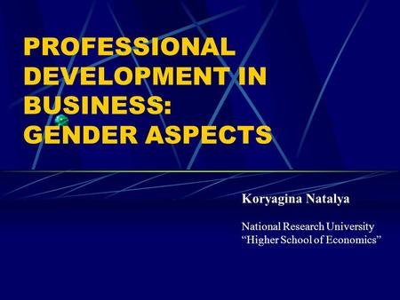 "PROFESSIONAL DEVELOPMENT IN BUSINESS: GENDER ASPECTS Koryagina Natalya National Research University ""Higher School of Economics"""