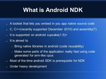 What is Android NDK ● A toolset that lets you embed in you app native source code ● C, C++(recently supported December 2010) and assembly(?) ● It is supported.