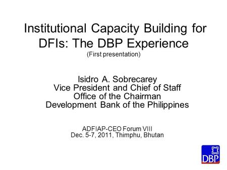 Institutional Capacity Building for DFIs: The DBP Experience (First presentation) Isidro A. Sobrecarey Vice President and Chief of Staff Office of the.