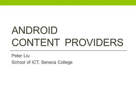 ANDROID CONTENT PROVIDERS Peter Liu School of ICT, Seneca College.