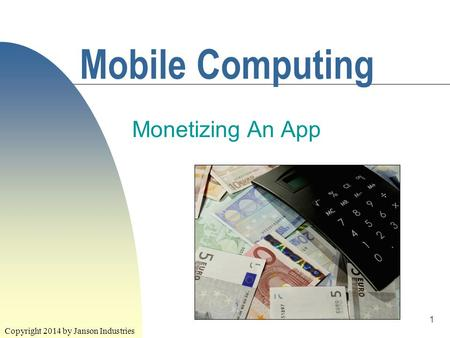1 Mobile Computing Monetizing An App Copyright 2014 by Janson Industries.