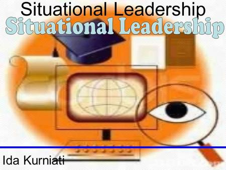 Situational Leadership Ida Kurniati. Situational Leadership.