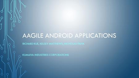 AAGILE ANDROID APPLICATIONS RICHARD KUE, KELSEY MATTHEWS, NICHOLAS PAIVA KUMAIVA INDUSTRIES CORPORATIONS.