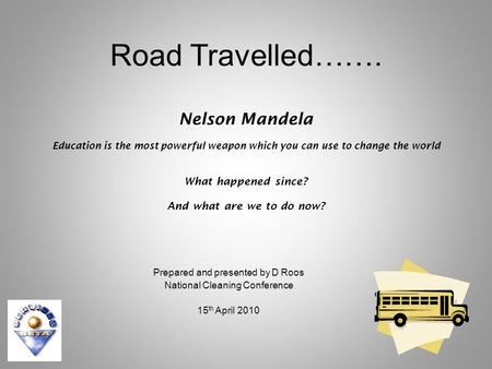 Road Travelled……. Nelson Mandela Education is the most powerful weapon which you can use to change the world What happened since? And what are we to do.