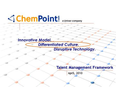 A Univar company Talent Management Framework April, 2010 Innovative Model. Differentiated Culture. Disruptive Technology.