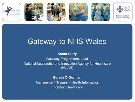 Gateway to NHS Wales Karan Harry Gateway Programmes Lead National Leadership and Innovation Agency for Healthcare (NLIAH) Gareth O'Gorman Management Trainee.