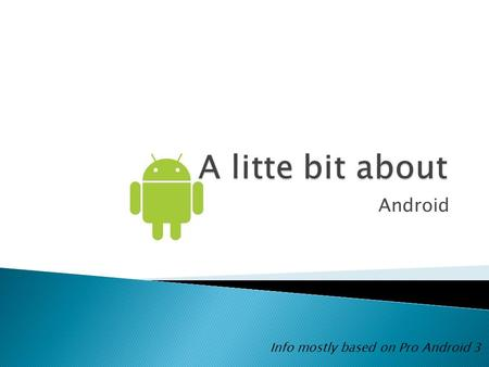 Android Info mostly based on Pro Android 3.  User Applications  Java Libraries – most of Java standard edition ◦ Activities/Services ◦ UI/Graphics/View.