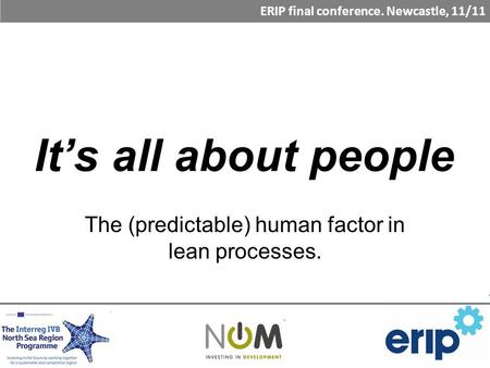 It's all about people The (predictable) human factor in lean processes. ERIP final conference. Newcastle, 11/11.