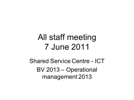 All staff meeting 7 June 2011 Shared Service Centre - ICT BV 2013 – Operational management 2013.