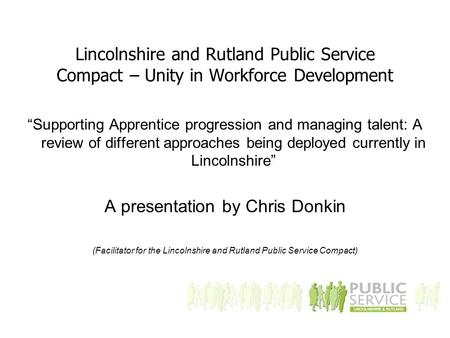 "Lincolnshire and Rutland Public Service Compact – Unity in Workforce Development ""Supporting Apprentice progression and managing talent: A review of different."