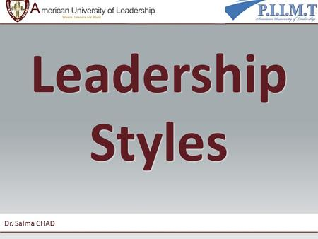 "Leadership Styles Dr. Salma CHAD. Leadership styles ""Leadership style"" means how you behave when you are trying to influence the performance of someone."