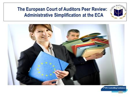 3 rd IPO Controlliing Conference The European Court of Auditors Peer Review:. Administrative Simplification at the ECA.