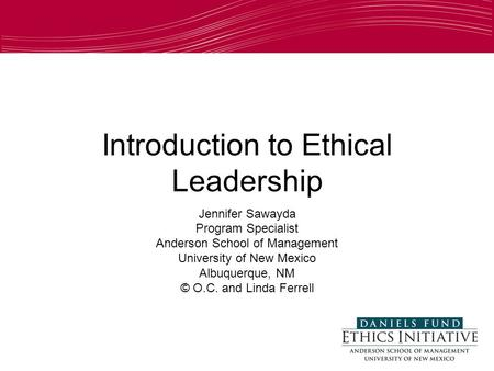 1 Introduction to Ethical Leadership Jennifer Sawayda Program Specialist Anderson School of Management University of New Mexico Albuquerque, NM © O.C.