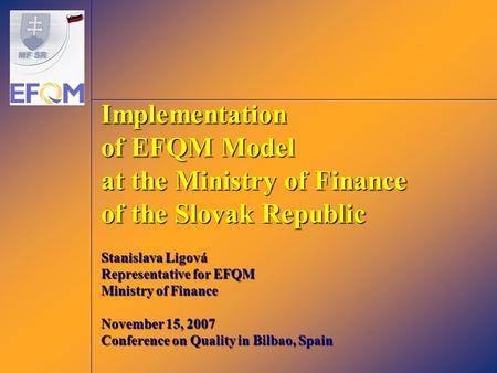 Implementation of EFQM Model at the Ministry of Finance of the Slovak Republic Stanislava Ligová Representative for EFQM Ministry of Finance November 15,