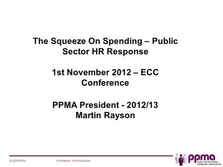 Confidential - do not distribute© 2008 PPMA The Squeeze On Spending – Public Sector HR Response 1st November 2012 – ECC Conference PPMA President - 2012/13.