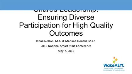 Shared Leadership: Ensuring Diverse Participation for High Quality Outcomes Jenna Nelson, M.A. & Marlana Donald, M.Ed. 2015 National Smart Start Conference.