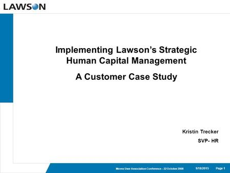 Page 19/18/2015 Movex User Association Conference – 22 October 2008 Implementing Lawson's Strategic Human Capital Management A Customer Case Study Kristin.