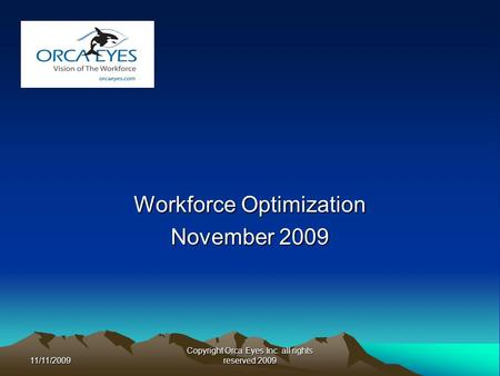 11/11/2009 Copyright Orca Eyes Inc. all rights reserved 2009 Workforce Optimization November 2009.