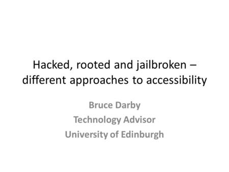 Hacked, rooted and jailbroken – different approaches to accessibility Bruce Darby Technology Advisor University of Edinburgh.