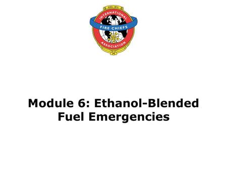 Module 6: Ethanol-Blended Fuel Emergencies. 2 Objective Upon the successful completion of this module, participants will be able to determine a method.