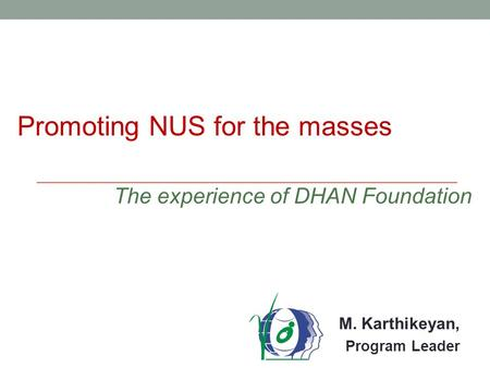 M. Karthikeyan, Program Leader Promoting NUS for the masses The experience of DHAN Foundation.