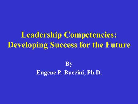 Leadership Competencies: Developing Success for the Future By Eugene P. Buccini, Ph.D.