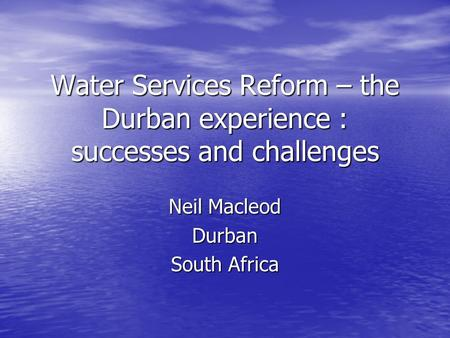 Water Services Reform – the Durban experience : successes and challenges Neil Macleod Durban South Africa.