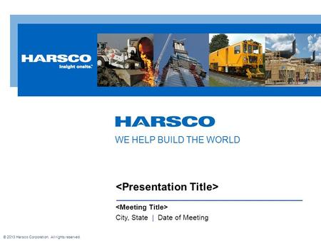 City, State | Date of Meeting WE HELP BUILD THE WORLD © 2013 Harsco Corporation. All rights reserved.