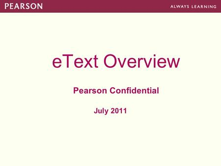 EText Overview Pearson Confidential July 2011. Pearson eText Platform Platform Goal: –Provide a highly competitive, Pearson-owned platform that concurrently.