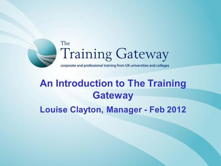 An Introduction to The Training Gateway Louise Clayton, Manager - Feb 2012.