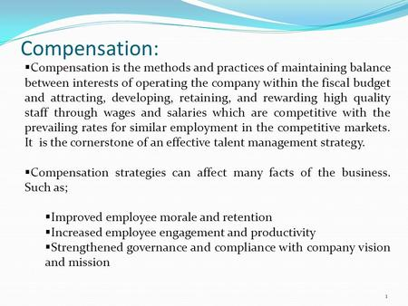 Compensation:  Compensation is the methods and practices of maintaining balance between interests of operating the company within the fiscal budget and.