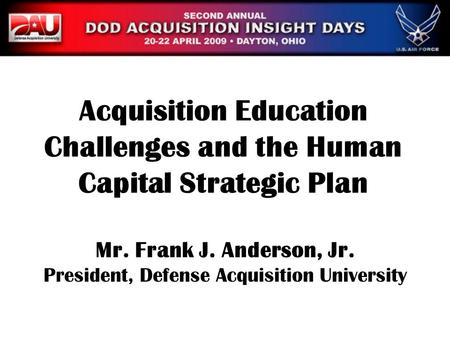 Mr. Frank J. Anderson, Jr. President, Defense Acquisition University Acquisition Education Challenges and the Human Capital Strategic Plan.