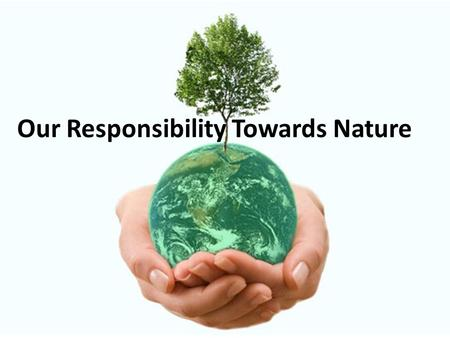 Our Responsibility Towards Nature. Reduce, Reuse and Recycle. REDUCE OUR CONSUMPTION OUR WASTE OUR ENERGY CONSUMPTION OUR OIL CONSUMPTION AND POLLUTION.