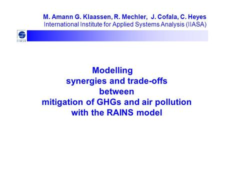 M. Amann G. Klaassen, R. Mechler, J. Cofala, C. Heyes International Institute for Applied Systems Analysis (IIASA) Modelling synergies and trade-offs between.