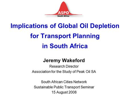 Implications of Global Oil Depletion for Transport Planning in South Africa Jeremy Wakeford Research Director Association for the Study of Peak Oil SA.