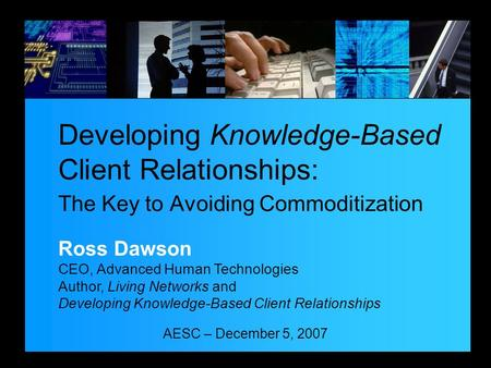 AESC – December 5, 2007 Developing Knowledge-Based Client Relationships: The Key to Avoiding Commoditization Ross Dawson CEO, Advanced Human Technologies.