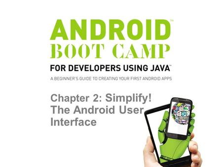 Chapter 2: Simplify! The Android User Interface. Objectives In this chapter, you learn to: Develop a user interface using the TextView, ImageView, and.