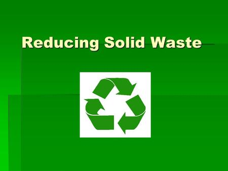 Reducing Solid Waste. Source Reduction  Any change in the design, manufacture, purchase, or use of materials or products to reduce their amount or toxicity.