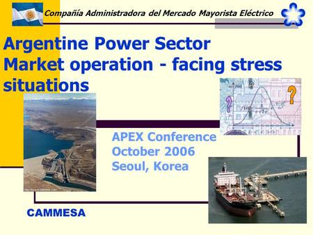 1 Argentine Power Sector Market operation - facing stress situations CAMMESA Compañía Administradora del Mercado Mayorista Eléctrico APEX Conference October.