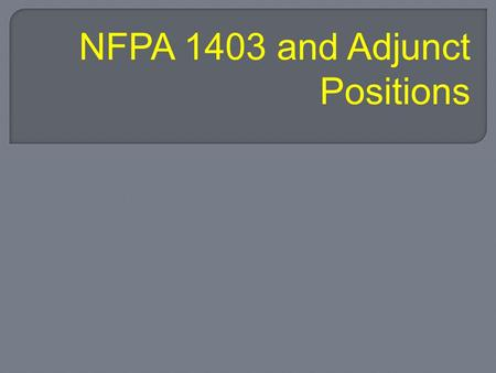 NFPA 1403 and Adjunct Positions. At the end of class; the student will be able to match responsibilities with live fire adjunct positions, identify safety.
