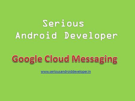 Www.seriousandroiddeveloper.in. Google Cloud Messaging for Android (GCM) is a free service that helps developers send data from servers to their Android.