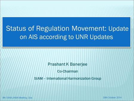 Status of Regulation Movement: Update on AIS according to UNR Updates Prashant K Banerjee Co-Chairman SIAM – International Harmonization Group 30th October.