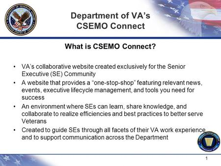Department of VA's CSEMO Connect What is CSEMO Connect? VA's collaborative website created exclusively for the Senior Executive (SE) Community A website.
