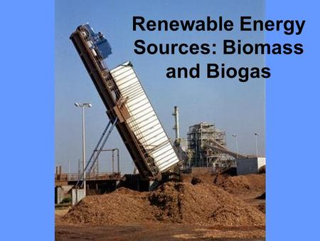 Renewable Energy Sources: Biomass and Biogas What is BIOMASS? Organic matter produced by photosynthetic producers Total dry weight of all living organisms.