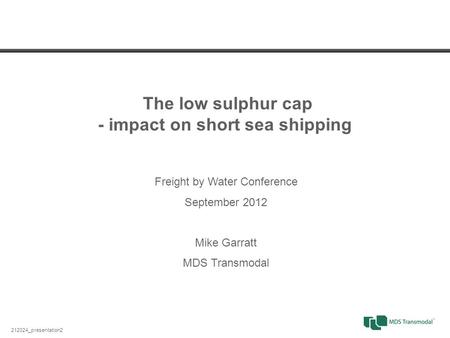 The low sulphur cap - impact on short sea shipping 212024_presentation2 Freight by Water Conference September 2012 Mike Garratt MDS Transmodal.