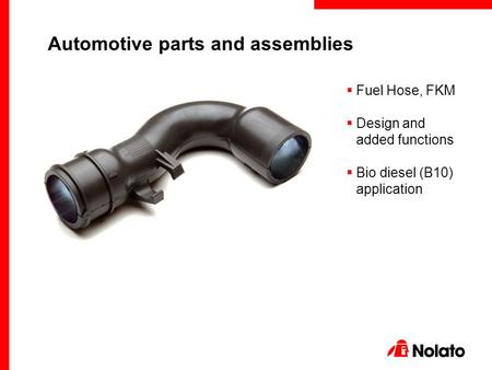  Fuel Hose, FKM  Design and added functions  Bio diesel (B10) application Automotive parts and assemblies.