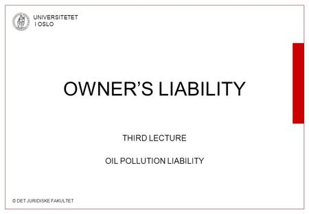 © DET JURIDISKE FAKULTET UNIVERSITETET I OSLO OWNER'S LIABILITY THIRD LECTURE OIL POLLUTION LIABILITY.