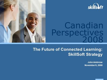 Perspectives 2008 Canadian The Future of Connected Learning: SkillSoft Strategy John Ambrose November 6, 2008.