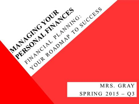 MANAGING YOUR PERSONAL FINANCES FINANCIAL PLANNING: YOUR ROADMAP TO SUCCESS MRS. GRAY SPRING 2015 – Q3.